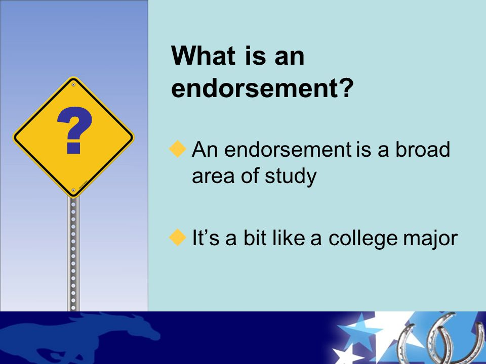 What is an endorsement?  An endorsement is a broad area of study  It's a bit like a college major ?