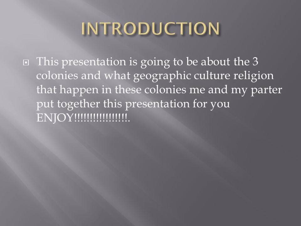  This presentation is going to be about the 3 colonies and what geographic culture religion that happen in these colonies me and my parter put together this presentation for you ENJOY!!!!!!!!!!!!!!!!!.