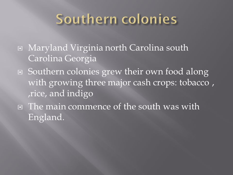  Maryland Virginia north Carolina south Carolina Georgia  Southern colonies grew their own food along with growing three major cash crops: tobacco,,rice, and indigo  The main commence of the south was with England.