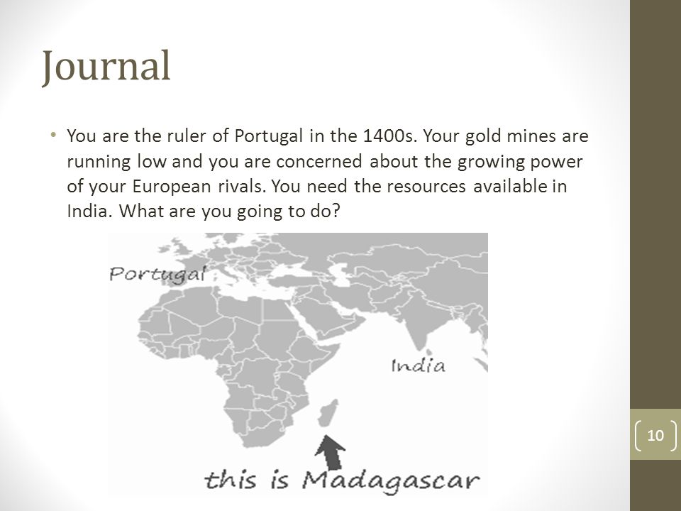 Journal You are the ruler of Portugal in the 1400s. Your gold mines are running low and you are concerned about the growing power of your European riv