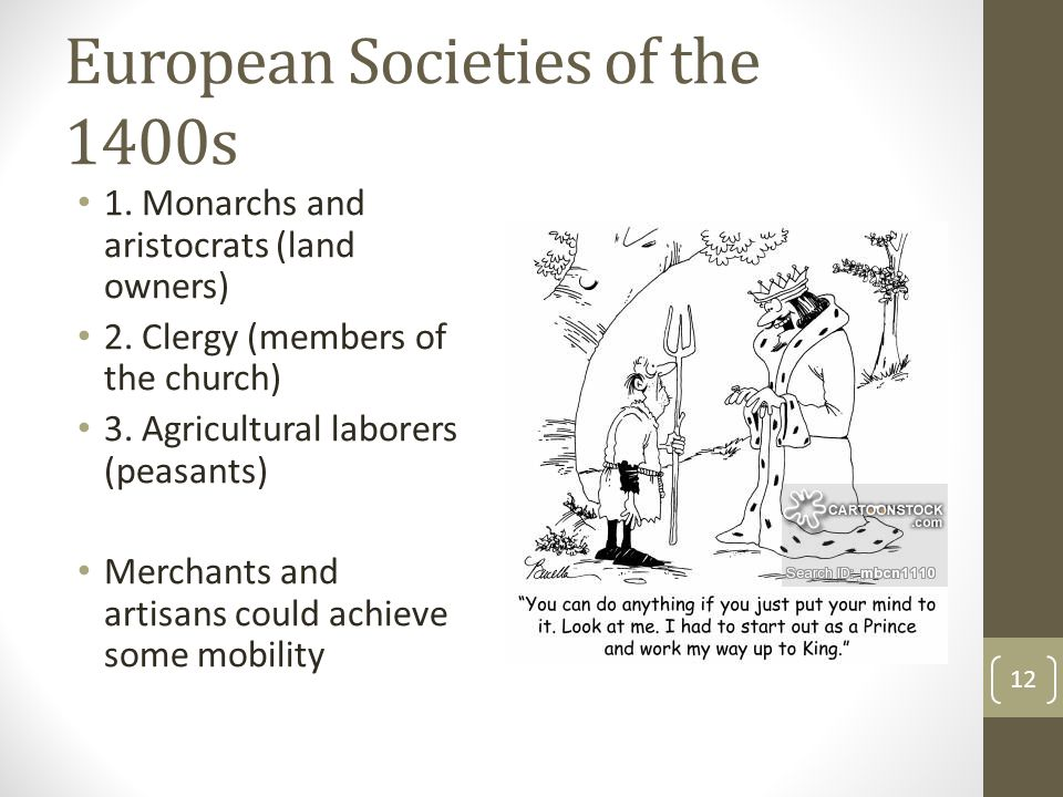 European Societies of the 1400s 1. Monarchs and aristocrats (land owners) 2. Clergy (members of the church) 3. Agricultural laborers (peasants) Mercha
