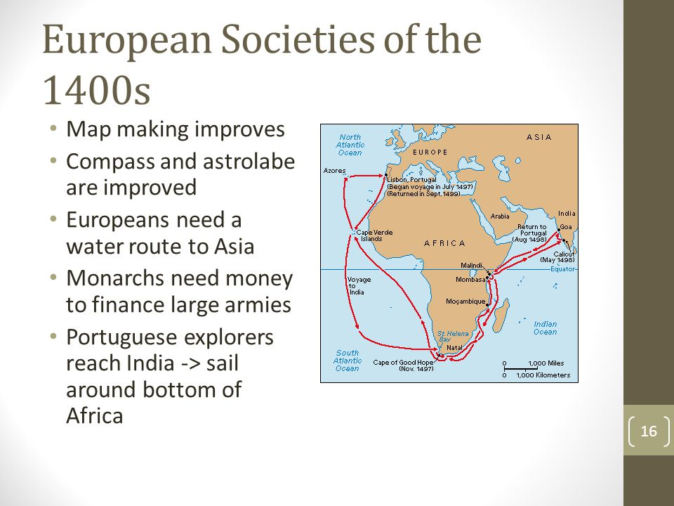 European Societies of the 1400s Map making improves Compass and astrolabe are improved Europeans need a water route to Asia Monarchs need money to fin