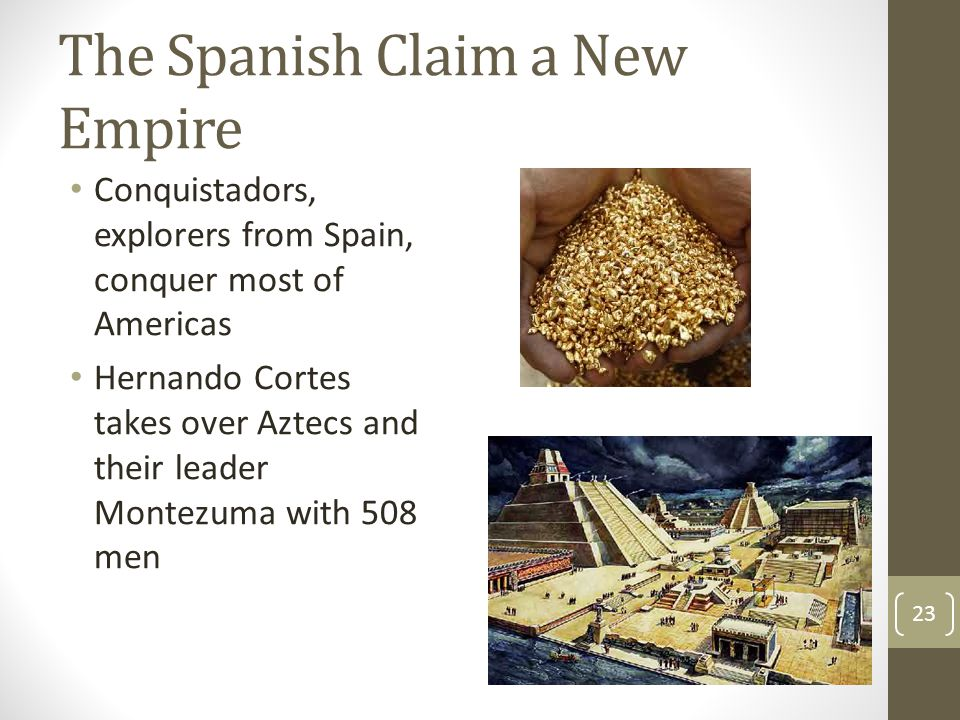 The Spanish Claim a New Empire Conquistadors, explorers from Spain, conquer most of Americas Hernando Cortes takes over Aztecs and their leader Montez