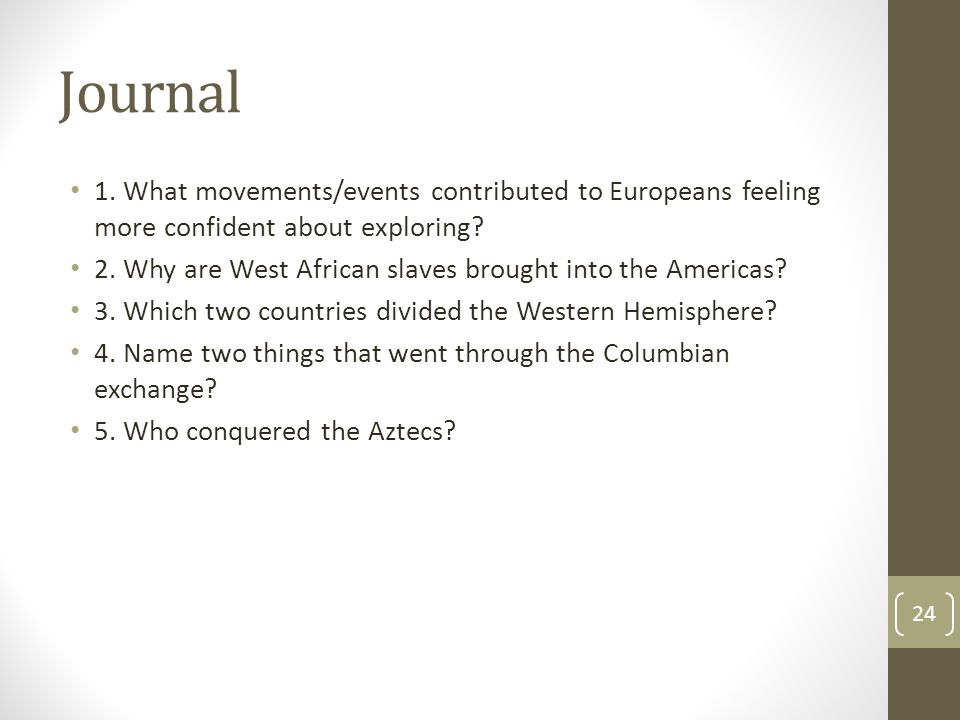 Journal 1. What movements/events contributed to Europeans feeling more confident about exploring? 2. Why are West African slaves brought into the Amer