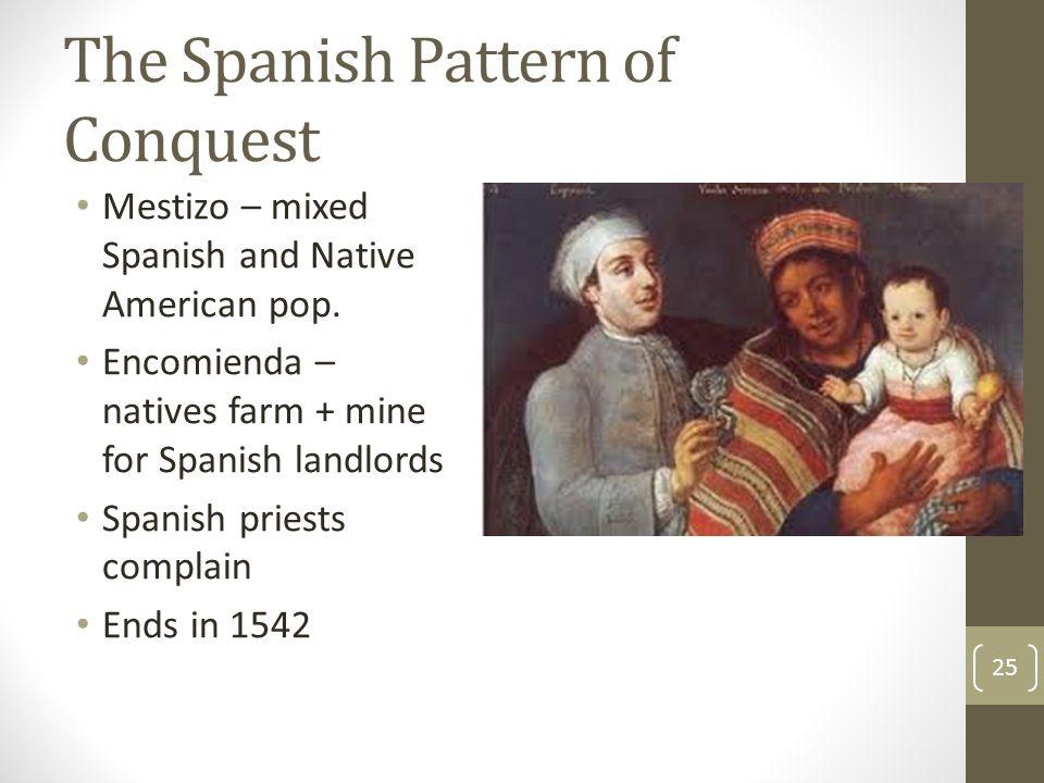 The Spanish Pattern of Conquest Mestizo – mixed Spanish and Native American pop. Encomienda – natives farm + mine for Spanish landlords Spanish priest
