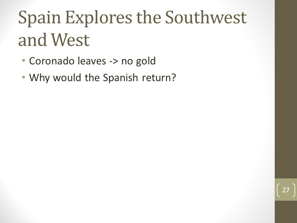 Spain Explores the Southwest and West Coronado leaves -> no gold Why would the Spanish return? 27