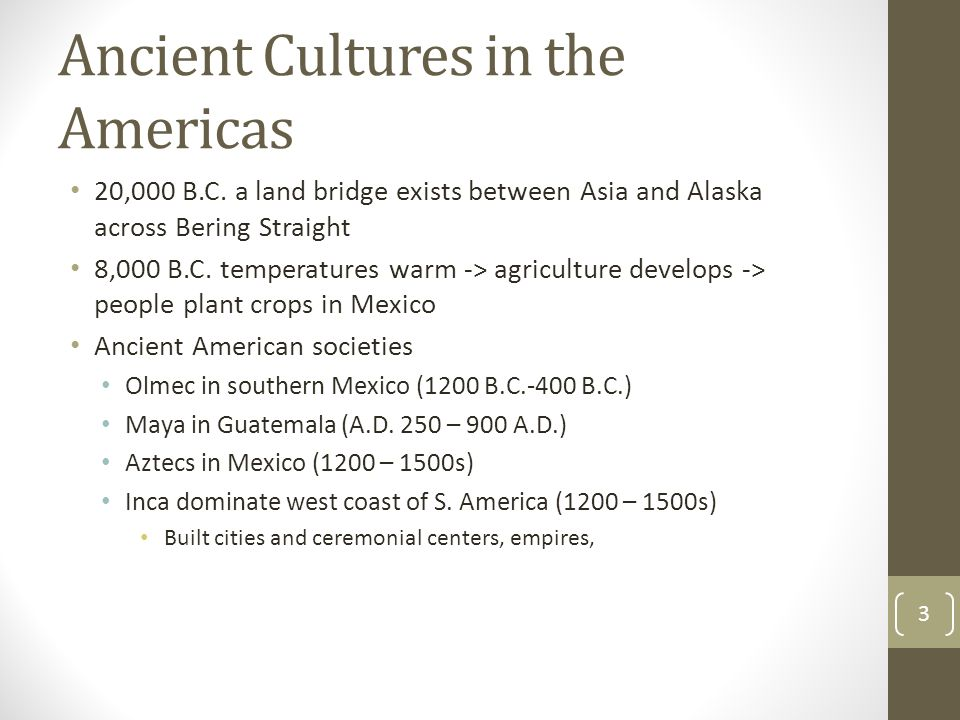 Ancient Cultures in the Americas 20,000 B.C. a land bridge exists between Asia and Alaska across Bering Straight 8,000 B.C. temperatures warm -> agric