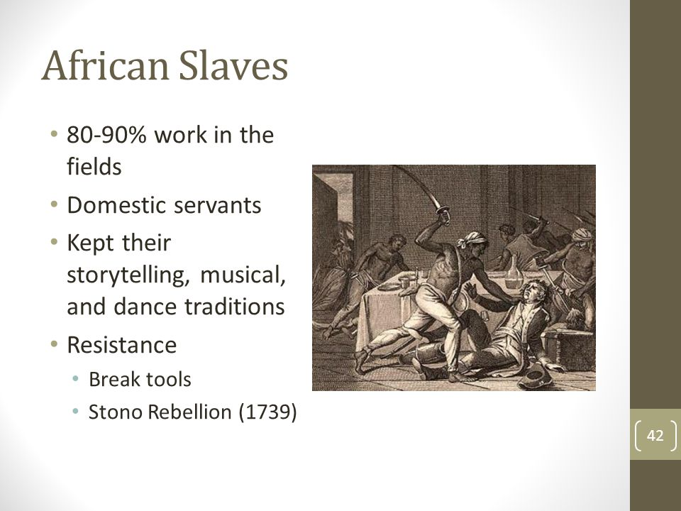 African Slaves 80-90% work in the fields Domestic servants Kept their storytelling, musical, and dance traditions Resistance Break tools Stono Rebelli