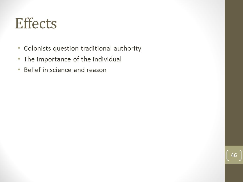 Effects Colonists question traditional authority The importance of the individual Belief in science and reason 46