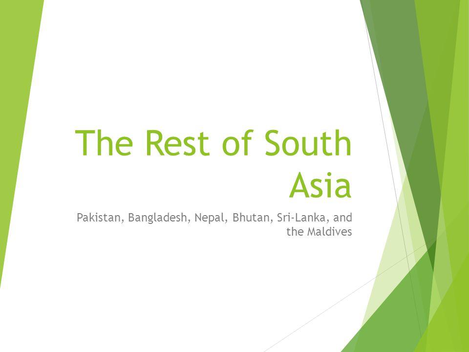 The Rest of South Asia Pakistan, Bangladesh, Nepal, Bhutan, Sri-Lanka, and the Maldives
