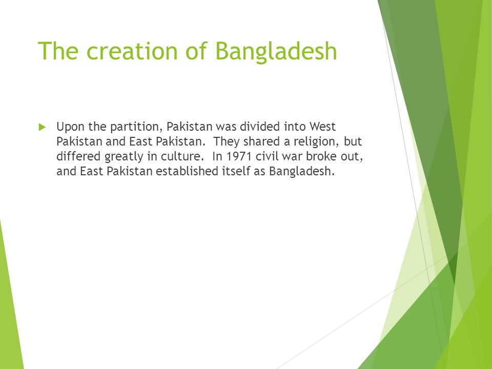 The creation of Bangladesh  Upon the partition, Pakistan was divided into West Pakistan and East Pakistan.