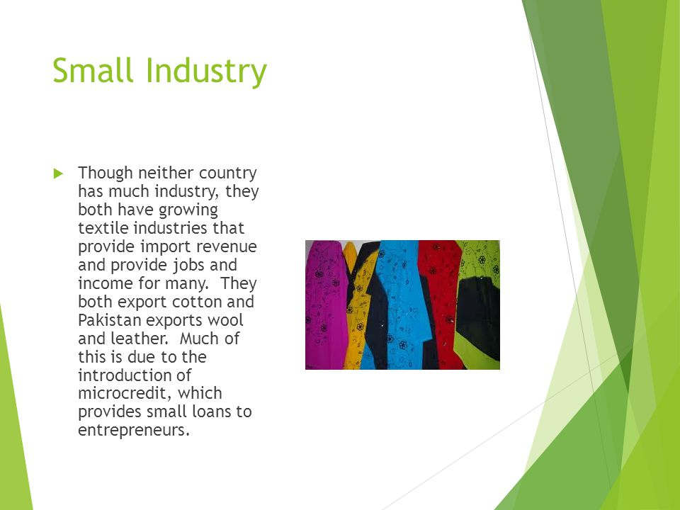 Small Industry  Though neither country has much industry, they both have growing textile industries that provide import revenue and provide jobs and income for many.