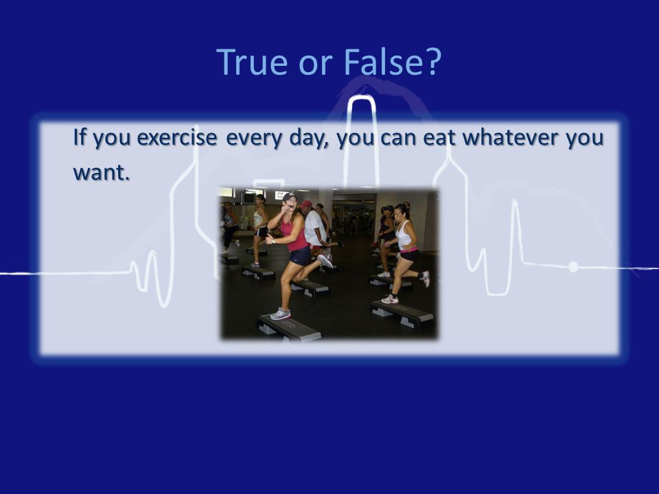 True or False? If you exercise every day, you can eat whatever you want.