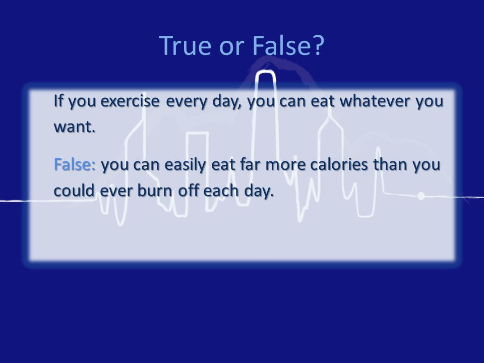 True or False. If you exercise every day, you can eat whatever you want.