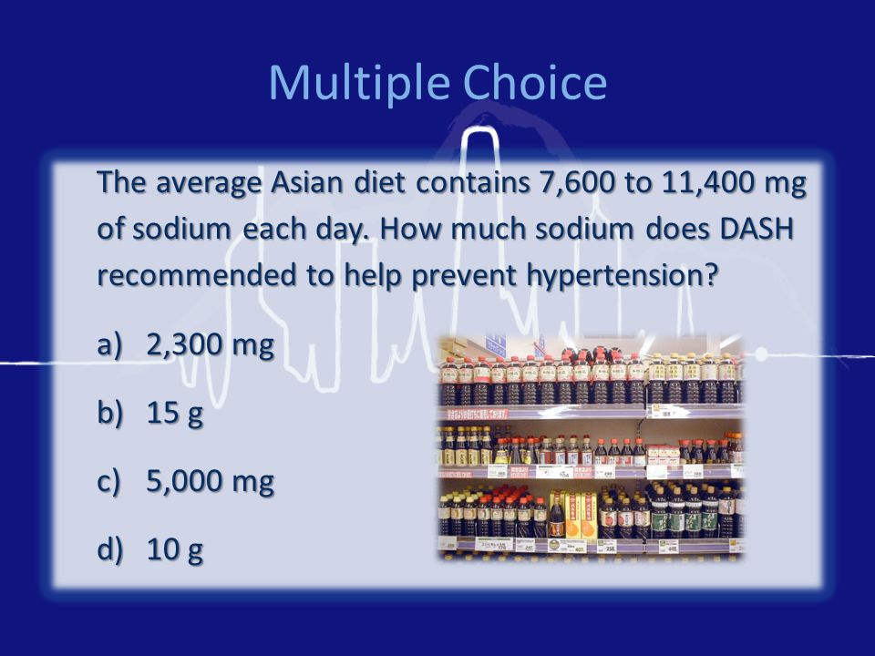 Multiple Choice The average Asian diet contains 7,600 to 11,400 mg of sodium each day. How much sodium does DASH recommended to help prevent hypertens