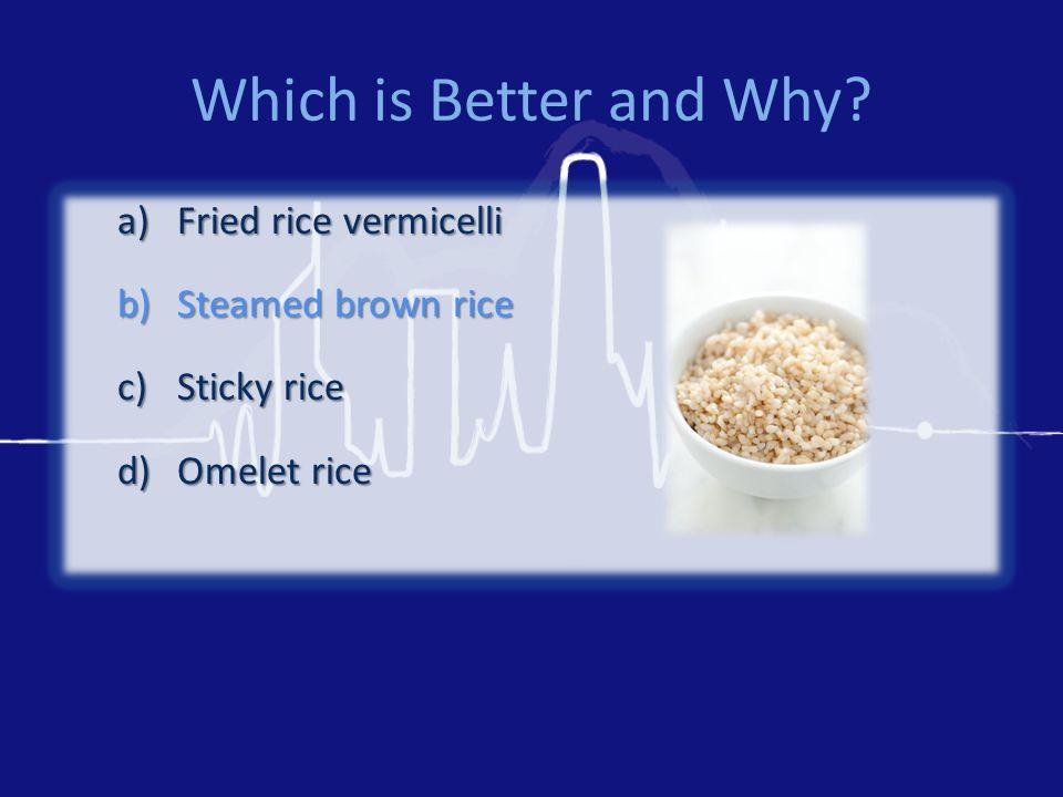 Which is Better and Why? a)Fried rice vermicelli b)Steamed brown rice c)Sticky rice d)Omelet rice