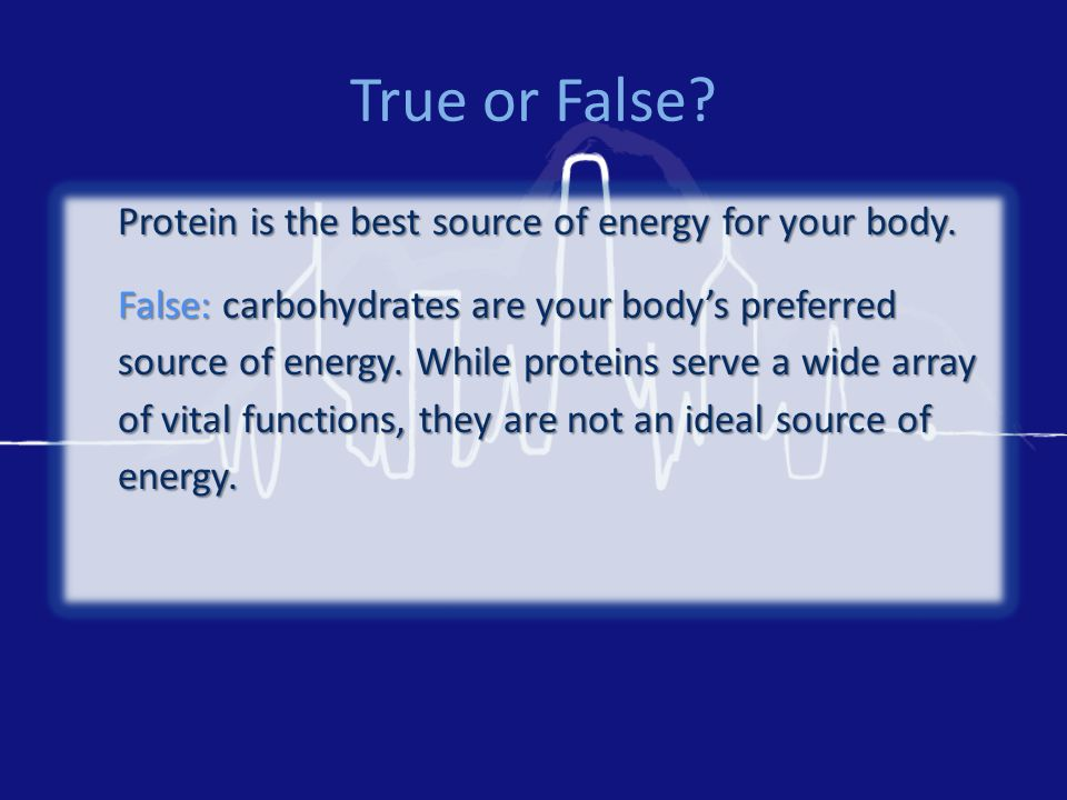 True or False. Protein is the best source of energy for your body.