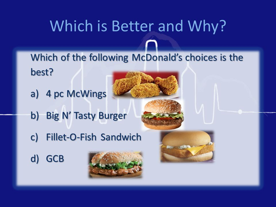 Which is Better and Why? Which of the following McDonald's choices is the best? a)4 pc McWings b)Big N' Tasty Burger c)Fillet-O-Fish Sandwich d)GCB