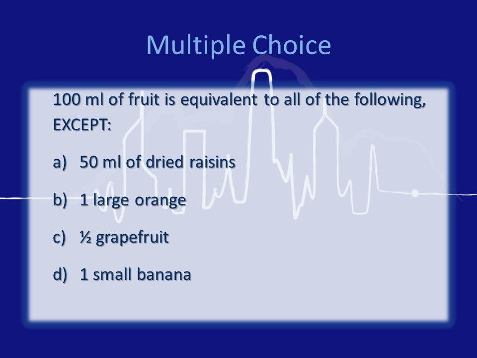 Multiple Choice 100 ml of fruit is equivalent to all of the following, EXCEPT: a)50 ml of dried raisins b)1 large orange c)½ grapefruit d)1 small bana