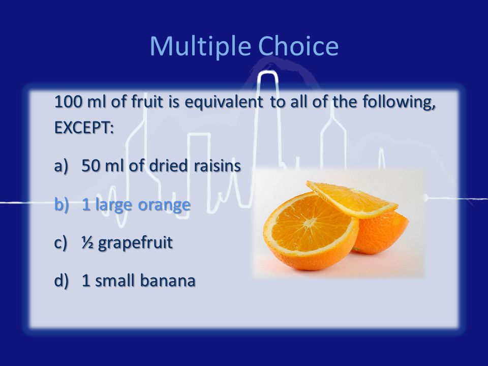 Multiple Choice 100 ml of fruit is equivalent to all of the following, EXCEPT: a)50 ml of dried raisins b)1 large orange c)½ grapefruit d)1 small banana