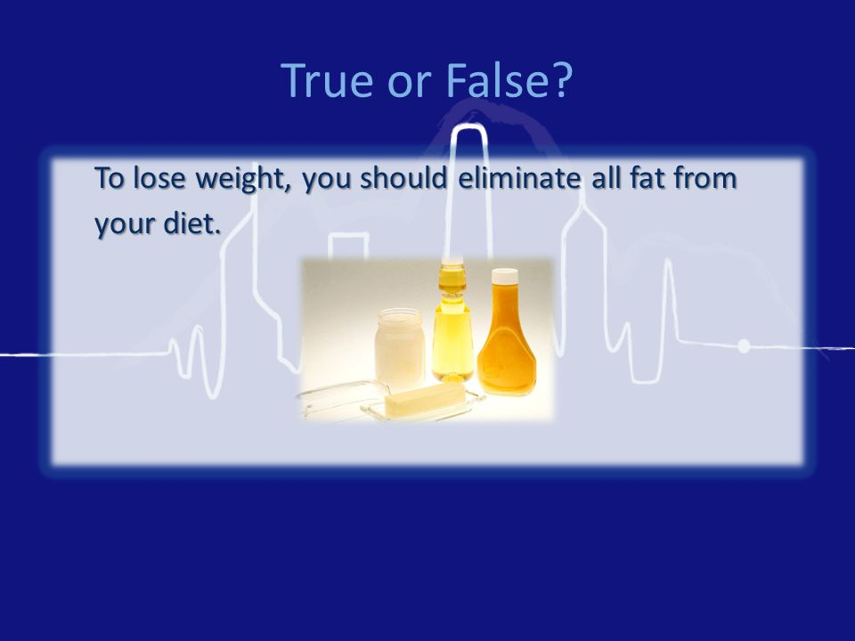 True or False To lose weight, you should eliminate all fat from your diet.