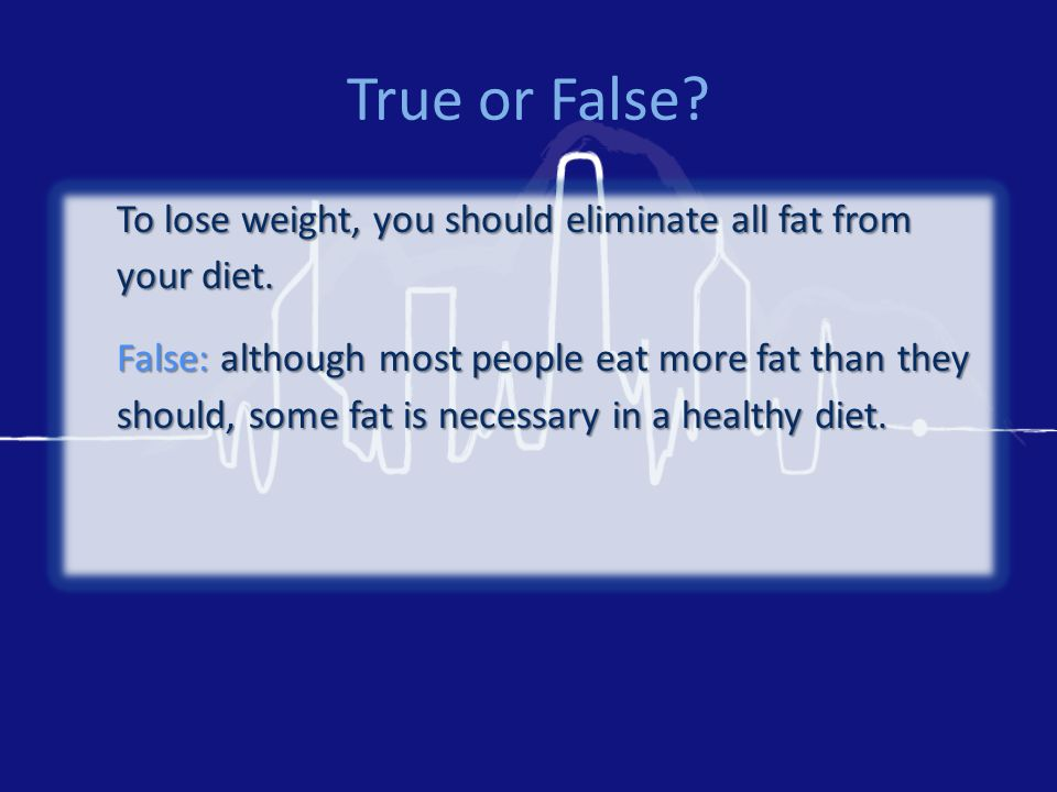True or False. To lose weight, you should eliminate all fat from your diet.