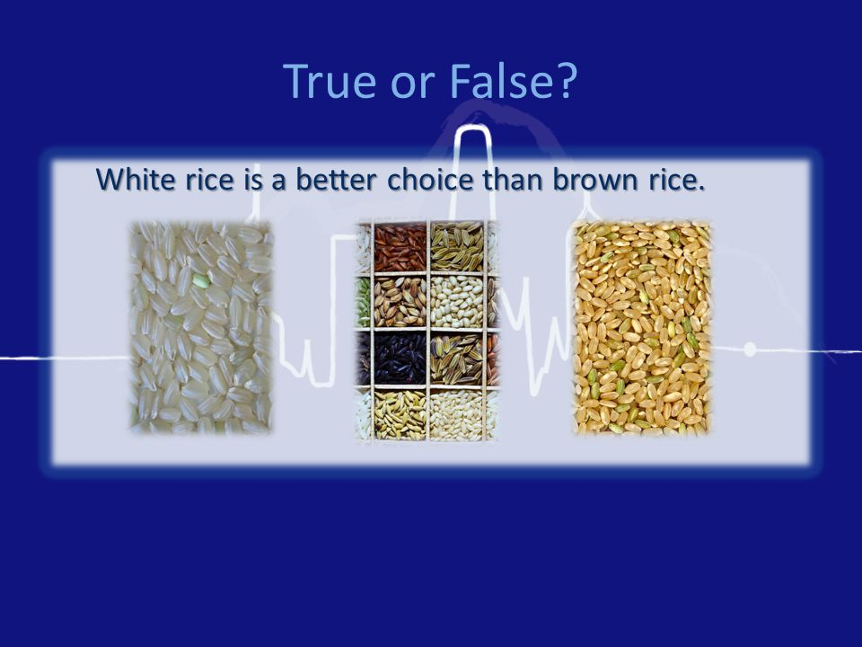 True or False White rice is a better choice than brown rice.