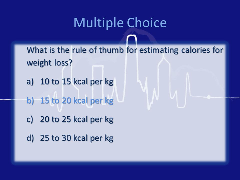 Multiple Choice What is the rule of thumb for estimating calories for weight loss.
