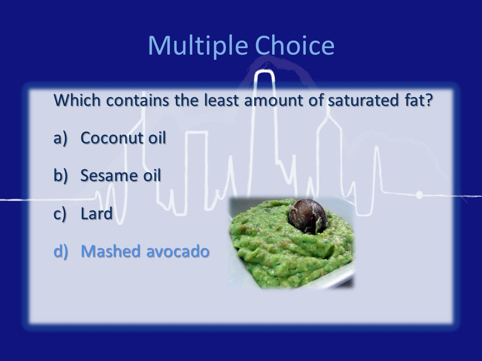Multiple Choice Which contains the least amount of saturated fat? a)Coconut oil b)Sesame oil c)Lard d)Mashed avocado