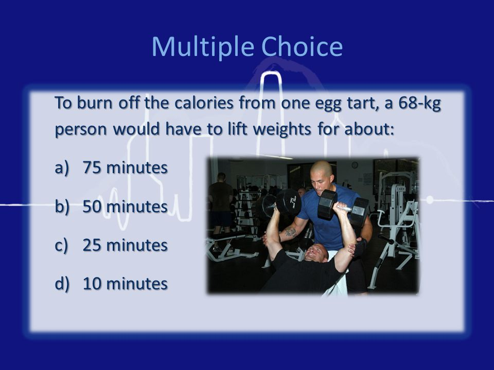 Multiple Choice To burn off the calories from one egg tart, a 68-kg person would have to lift weights for about: a)75 minutes b)50 minutes c)25 minute