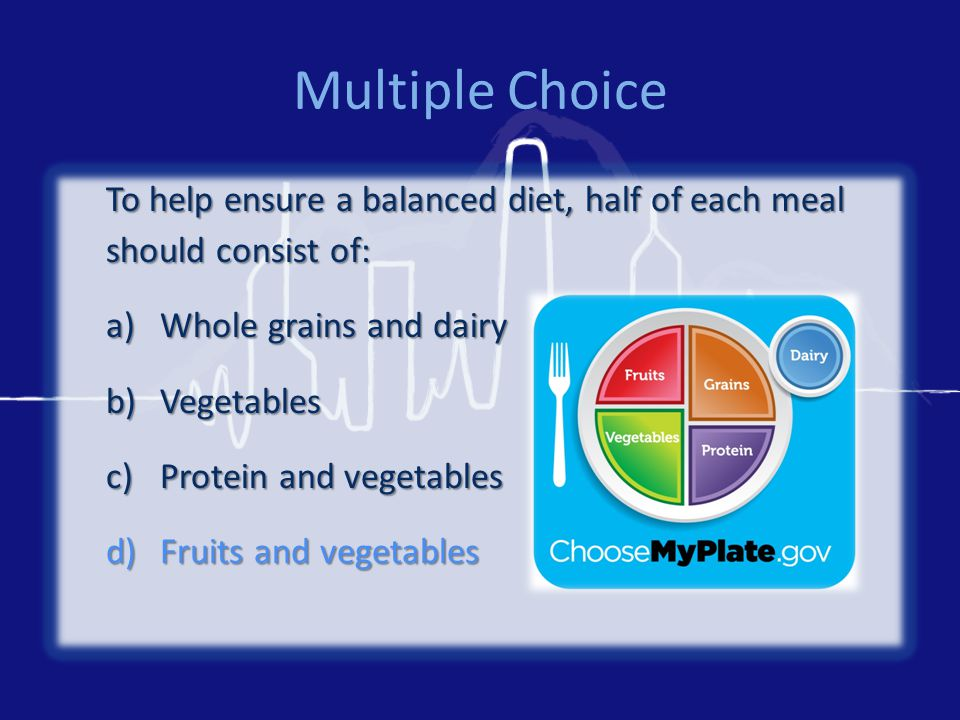 Multiple Choice To help ensure a balanced diet, half of each meal should consist of: a)Whole grains and dairy b)Vegetables c)Protein and vegetables d)Fruits and vegetables