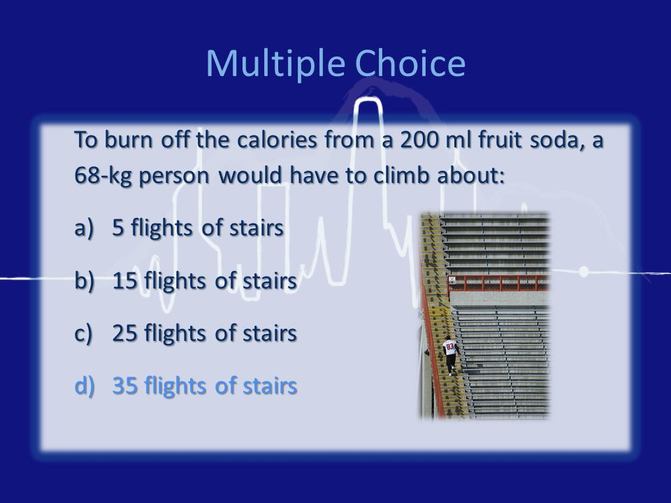 Multiple Choice To burn off the calories from a 200 ml fruit soda, a 68-kg person would have to climb about: a)5 flights of stairs b)15 flights of stairs c)25 flights of stairs d)35 flights of stairs