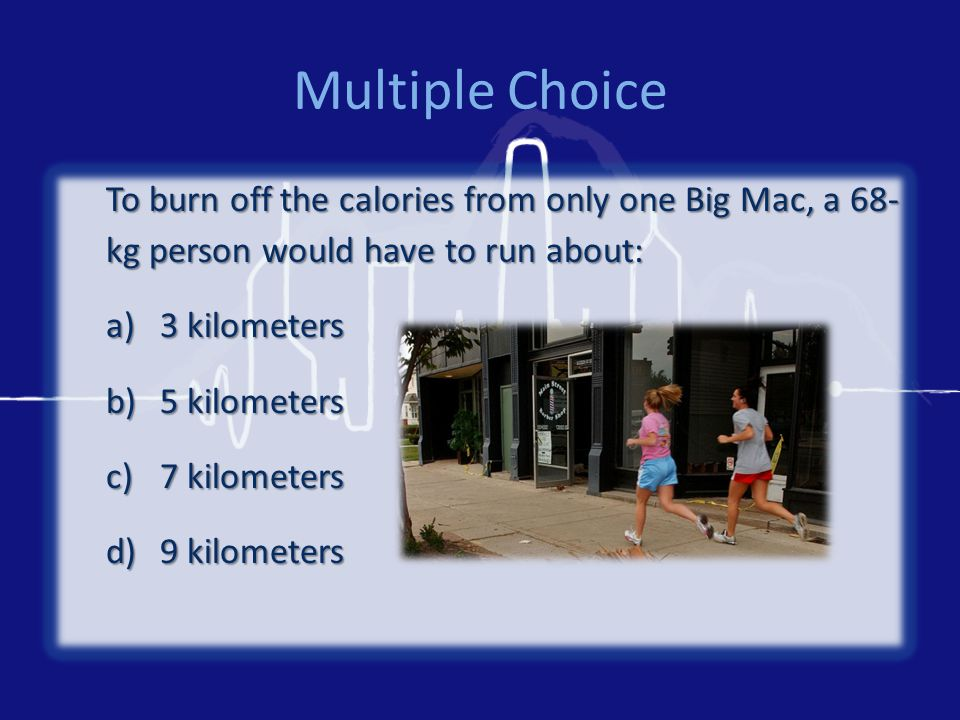 Multiple Choice To burn off the calories from only one Big Mac, a 68- kg person would have to run about: a)3 kilometers b)5 kilometers c)7 kilometers d)9 kilometers