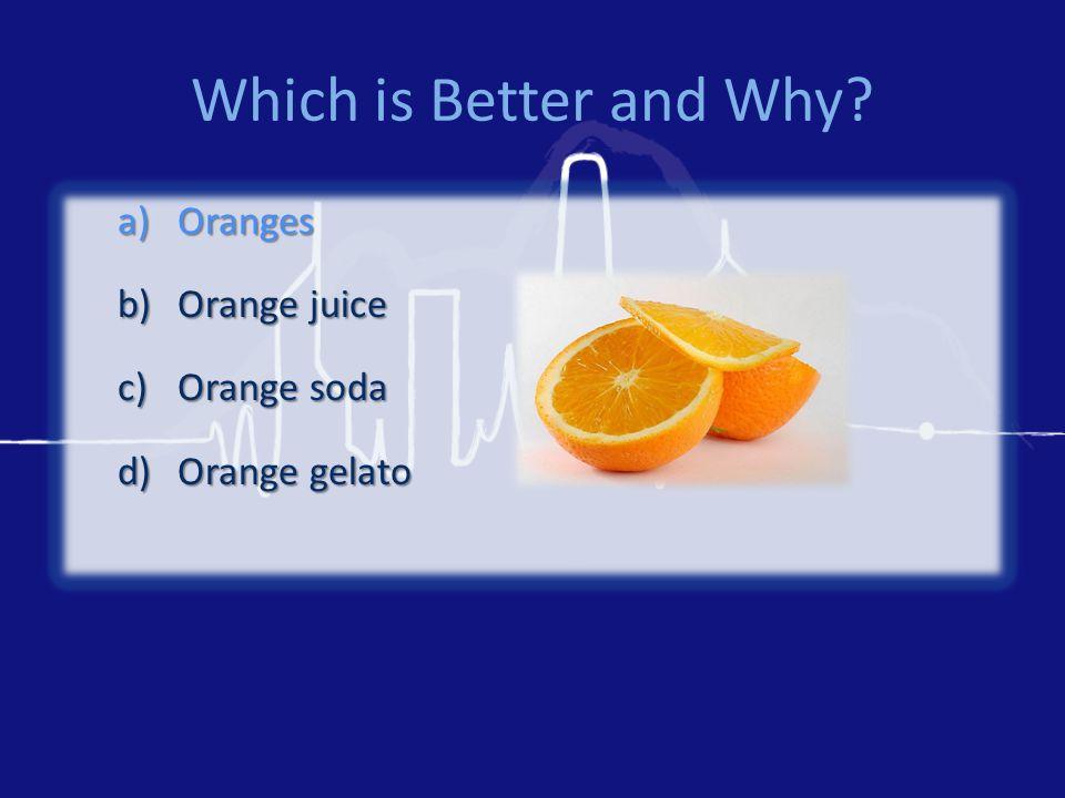 Which is Better and Why a)Oranges b)Orange juice c)Orange soda d)Orange gelato