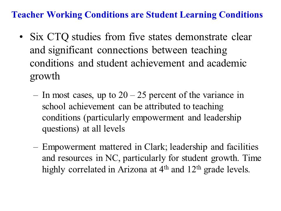Teacher Working Conditions are Student Learning Conditions Six CTQ studies from five states demonstrate clear and significant connections between teaching conditions and student achievement and academic growth –In most cases, up to 20 – 25 percent of the variance in school achievement can be attributed to teaching conditions (particularly empowerment and leadership questions) at all levels –Empowerment mattered in Clark; leadership and facilities and resources in NC, particularly for student growth.