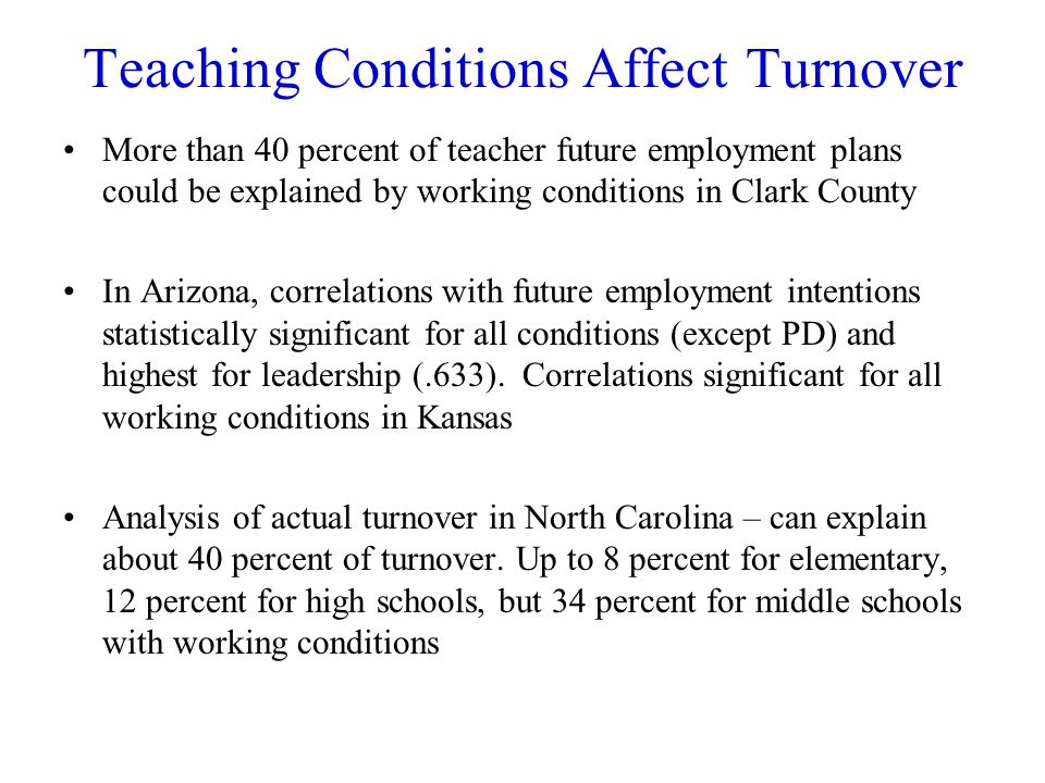 Teaching Conditions Affect Turnover More than 40 percent of teacher future employment plans could be explained by working conditions in Clark County In Arizona, correlations with future employment intentions statistically significant for all conditions (except PD) and highest for leadership (.633).