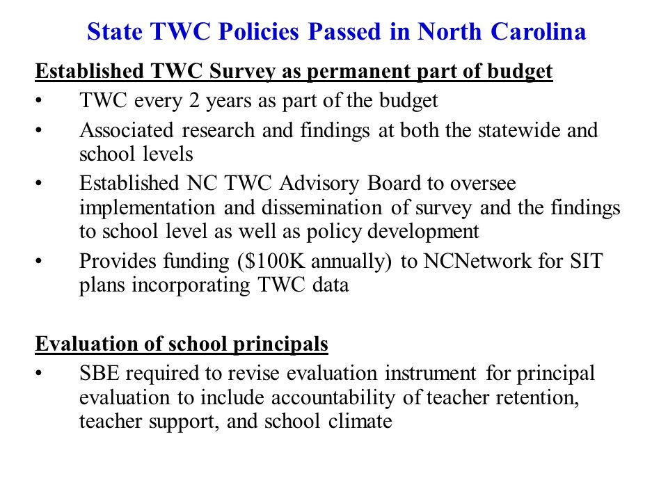 Established TWC Survey as permanent part of budget TWC every 2 years as part of the budget Associated research and findings at both the statewide and school levels Established NC TWC Advisory Board to oversee implementation and dissemination of survey and the findings to school level as well as policy development Provides funding ($100K annually) to NCNetwork for SIT plans incorporating TWC data Evaluation of school principals SBE required to revise evaluation instrument for principal evaluation to include accountability of teacher retention, teacher support, and school climate State TWC Policies Passed in North Carolina
