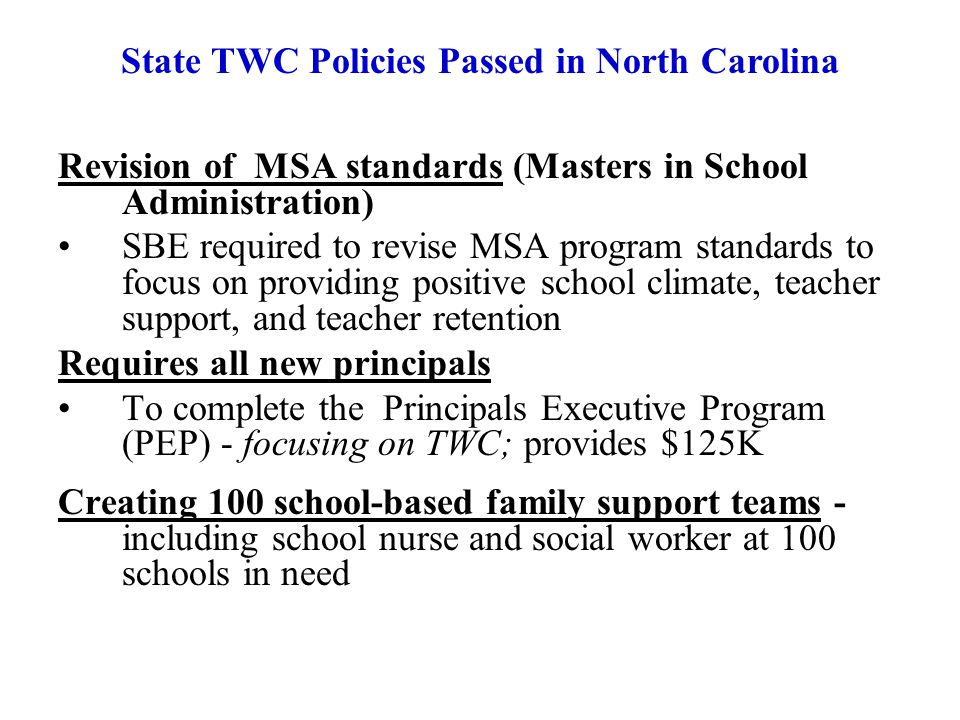 Revision of MSA standards (Masters in School Administration) SBE required to revise MSA program standards to focus on providing positive school climate, teacher support, and teacher retention Requires all new principals To complete the Principals Executive Program (PEP) - focusing on TWC; provides $125K Creating 100 school-based family support teams - including school nurse and social worker at 100 schools in need State TWC Policies Passed in North Carolina