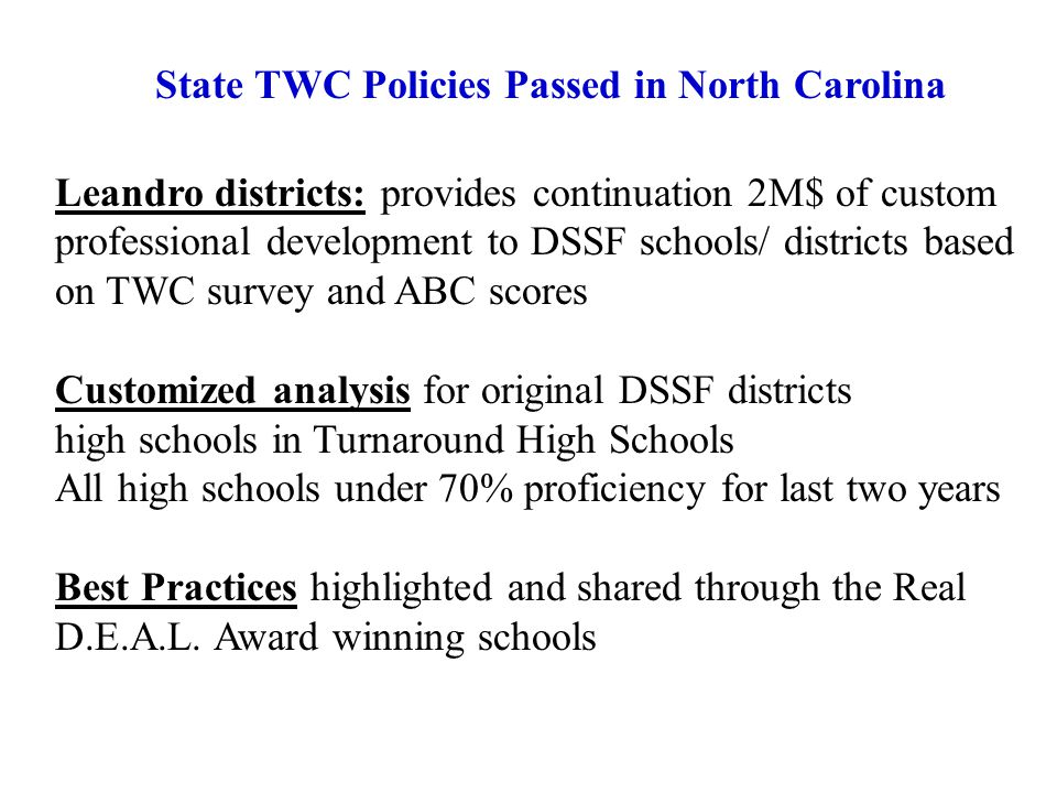 Leandro districts: provides continuation 2M$ of custom professional development to DSSF schools/ districts based on TWC survey and ABC scores Customized analysis for original DSSF districts high schools in Turnaround High Schools All high schools under 70% proficiency for last two years Best Practices highlighted and shared through the Real D.E.A.L.