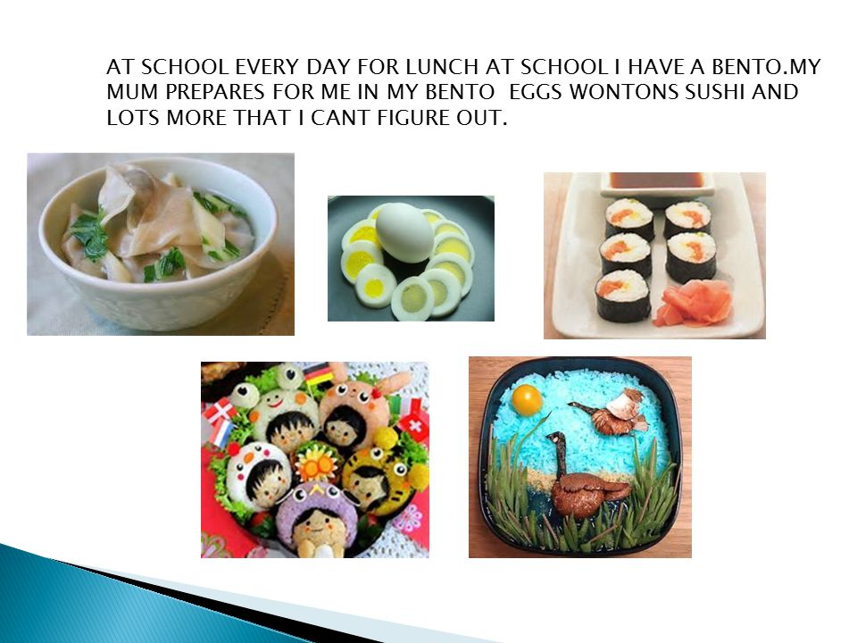 AT SCHOOL EVERY DAY FOR LUNCH AT SCHOOL I HAVE A BENTO.MY MUM PREPARES FOR ME IN MY BENTO EGGS WONTONS SUSHI AND LOTS MORE THAT I CANT FIGURE OUT.