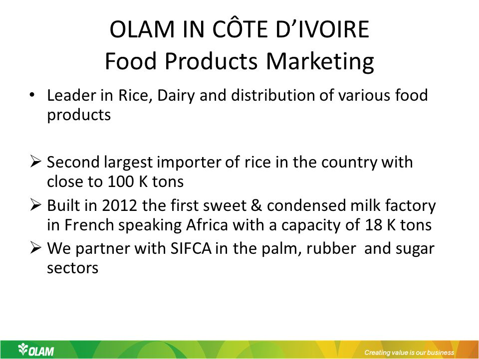 OLAM IN CÔTE D'IVOIRE Food Products Marketing Leader in Rice, Dairy and distribution of various food products  Second largest importer of rice in the country with close to 100 K tons  Built in 2012 the first sweet & condensed milk factory in French speaking Africa with a capacity of 18 K tons  We partner with SIFCA in the palm, rubber and sugar sectors