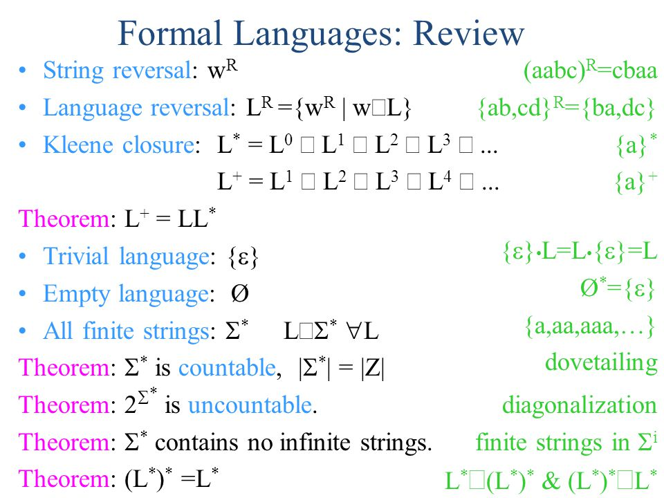 Formal Languages: Review String reversal: w R Language reversal: L R ={w R | w  L} Kleene closure:L * = L 0  L 1  L 2  L 3 ...