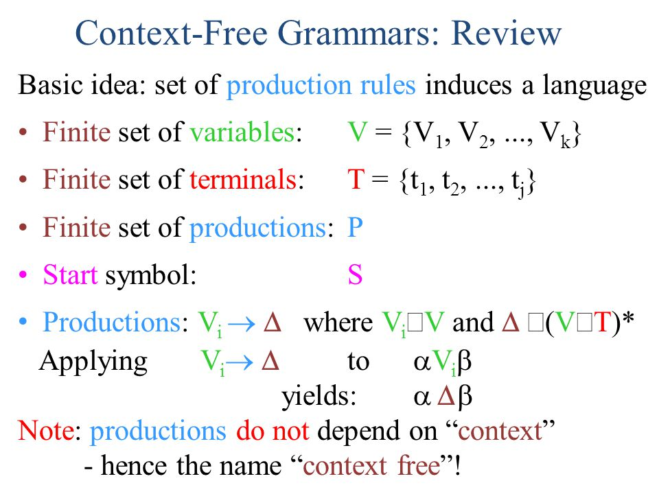 Context-Free Grammars: Review Basic idea: set of production rules induces a language Finite set of variables: V = {V 1, V 2,..., V k } Finite set of t