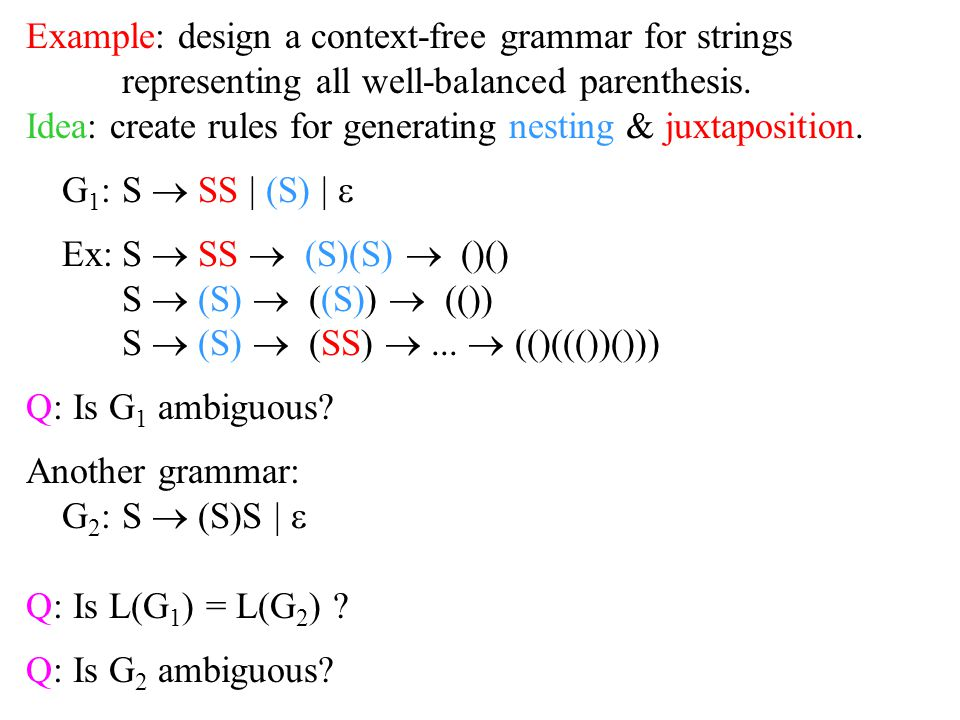 Example: design a context-free grammar for strings representing all well-balanced parenthesis. Idea: create rules for generating nesting & juxtapositi