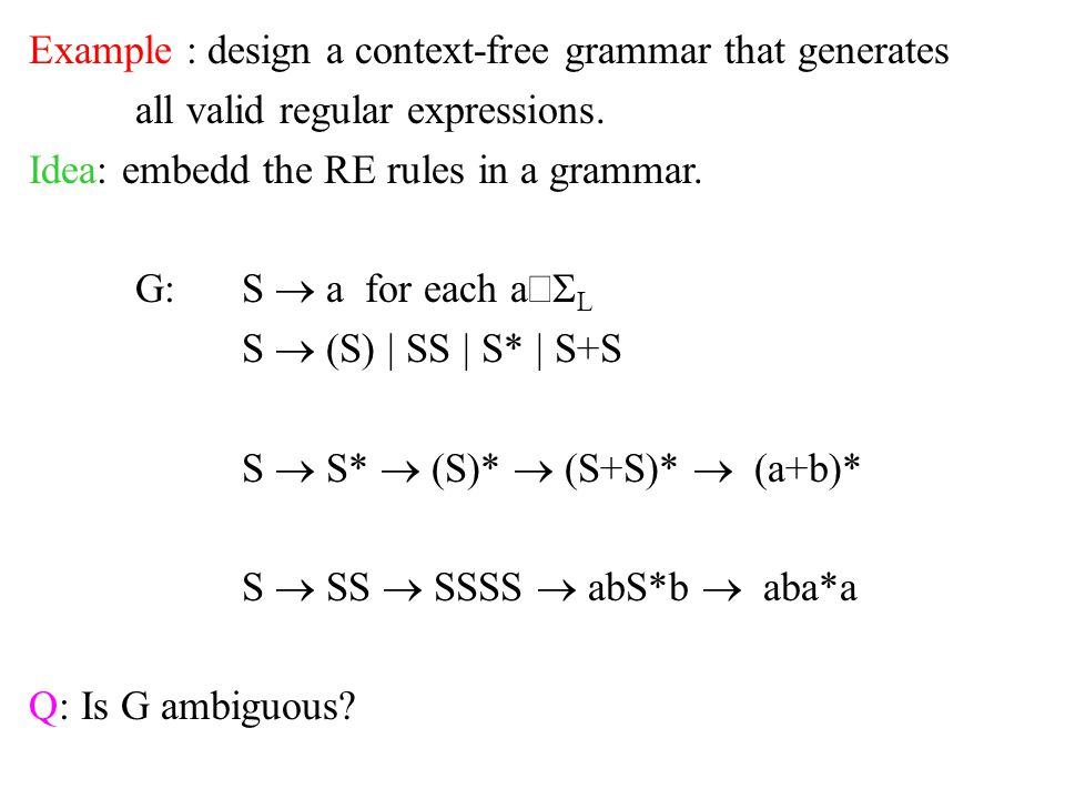 Example : design a context-free grammar that generates all valid regular expressions. Idea: embedd the RE rules in a grammar. G:S  a for each a  L