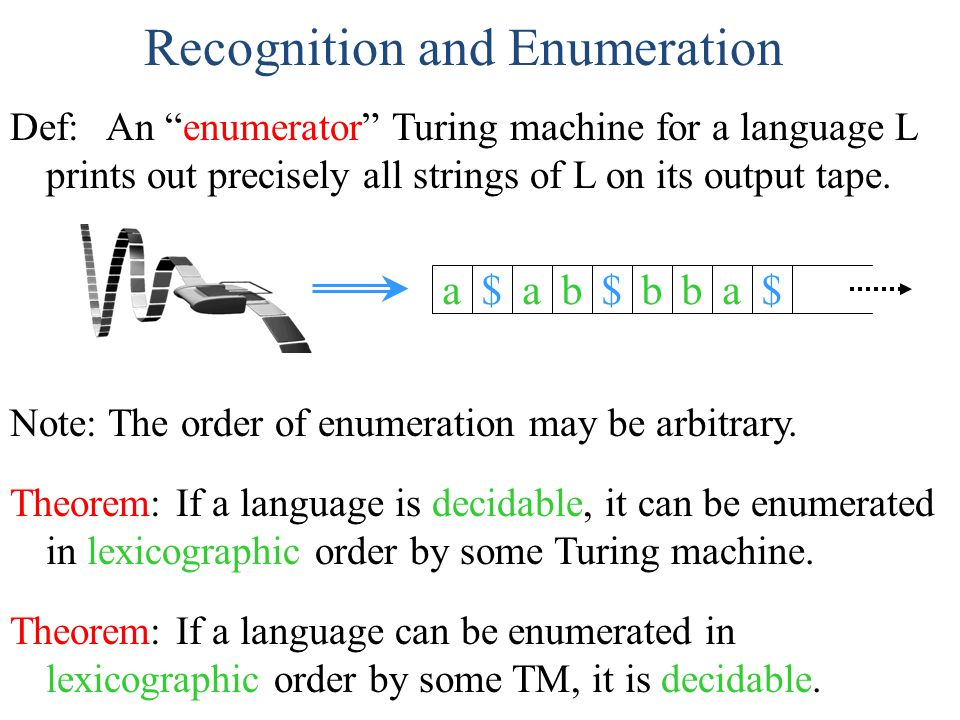 "Recognition and Enumeration Theorem: If a language is decidable, it can be enumerated in lexicographic order by some Turing machine. Def: An ""enumerat"