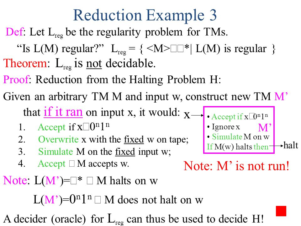 Proof: Reduction from the Halting Problem H: Given an arbitrary TM M and input w, construct new TM M' that if it ran on input x, it would: 1. Accept i