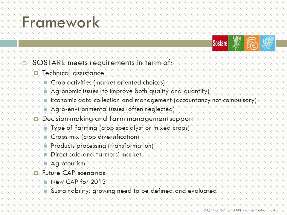 4 Framework  SOSTARE meets requirements in term of:  Technical assistance Crop activities (market oriented choices) Agronomic issues (to improve both quality and quantity) Economic data collection and management (accountancy not compulsory) Agro-environmental issues (often neglected)  Decision making and farm management support Type of farming (crop specialyst or mixed crops) Crops mix (crop diversification) Products processing (transformation) Direct sale and farmers' market Agrotourism  Future CAP scenarios New CAP for 2013 Sustainability: growing need to be defined and evaluated 23/11/2012 SOSTARE - C.