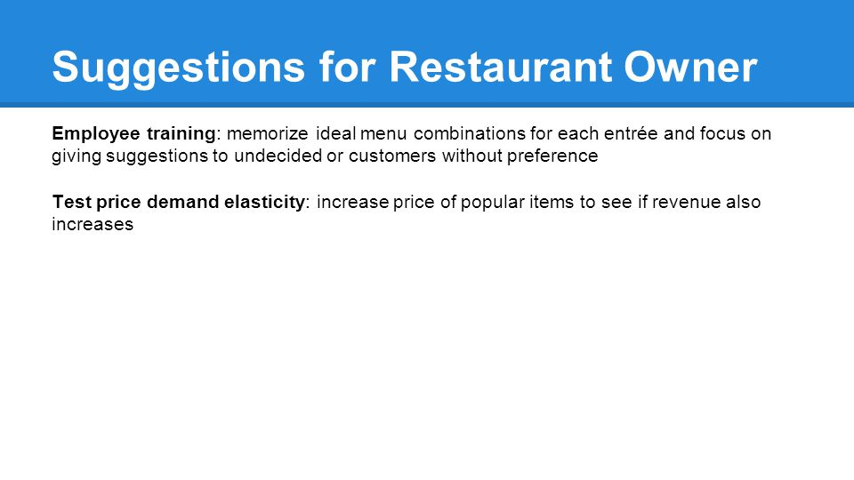 Employee training: memorize ideal menu combinations for each entrée and focus on giving suggestions to undecided or customers without preference Test price demand elasticity: increase price of popular items to see if revenue also increases Suggestions for Restaurant Owner