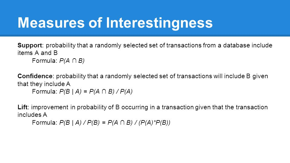 Measures of Interestingness Support: probability that a randomly selected set of transactions from a database include items A and B Formula: P(A ∩ B) Confidence: probability that a randomly selected set of transactions will include B given that they include A Formula: P(B | A) = P(A ∩ B) / P(A) Lift: improvement in probability of B occurring in a transaction given that the transaction includes A Formula: P(B | A) / P(B) = P(A ∩ B) / (P(A)*P(B))